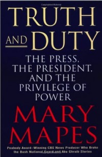 Truth and Duty - The Press, The President, And The Privilège of Power de Mary Mapes